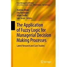 The Application of Fuzzy Logic for Managerial Decision Making Processes: Latest Research and Case Studies (Fuzzy Management Methods)