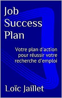 Job Success Plan: Votre plan d'action pour réussir votre recherche d'emploi par [Jaillet, Loïc]