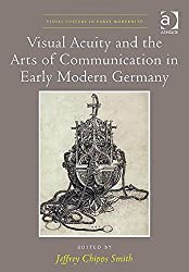 Visual Acuity and the Arts of Communication in Early Modern Germany (Visual Culture in Early Modernity) by Jeffrey Chipps Smith (2014-12-11)