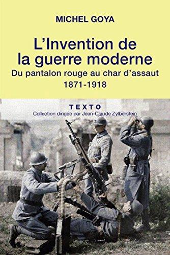 L'Invention de la guerre moderne: Du pantalon rouge au char d'assaut, 1871-1918