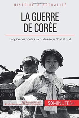 La guerre de Corée: L'origine des conflits fratricides entre Nord et Sud par Quentin Convard