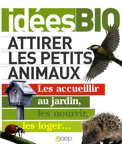 Attirer les petits animaux - Les accueillir au jardin, les nourrir, les loger...