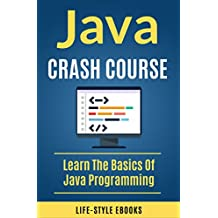 Java: JAVA CRASH COURSE –  Beginner's Course To Learn The Basics Of Java Programming Language: (java, javascript, angularJS, c#, angularJS2, python, ruby, c++) (English Edition)