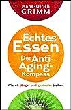 Echtes Essen. Der Anti-Aging-Kompass: Wie wir jünger und gesünder bleiben - Hans-Ulrich Grimm