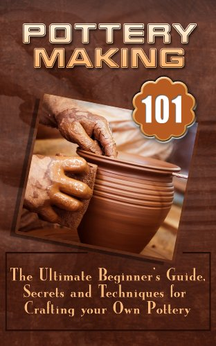 Pottery Making: The Ultimate Beginner's Guide, Secrets And Techniques For Crafting Your Own Pottery (English Edition)