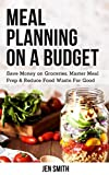 Meal Planning on a Budget: Save Money on Groceries, Master Meal Prep, & Reduce Food Waste to Reach Financial Freedom