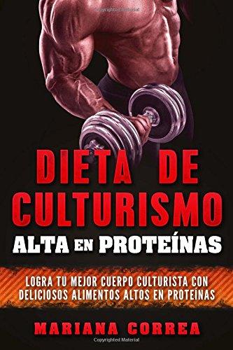 DIETA DE CULTURISMO ALTA En PROTEINAS: LOGRA TU MEJOR CUERPO CULTURISTA CON DELICIOSOS ALIMENTOS ALTOS En PROTEINAS por Mariana Correa