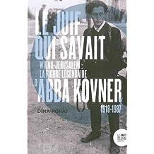 Le Juif qui savait : Wilno-Jérusalem : la figure légendaire d'Abba Kovner (1918-1987)