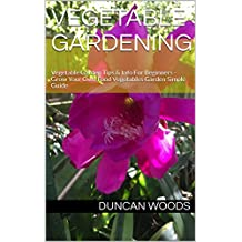 VEGETABLE GARDENING: Vegetable Garden Tips & Info For Beginners - Grow Your Own Food Vegetables Garden Simple Guide (English Edition)