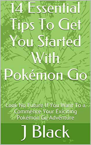 14 Essential Tips To Get You Started With Pokémon Go: Look No Further If You Want To a Commence Your Exiciting Pokémon Go Adventure (English Edition)