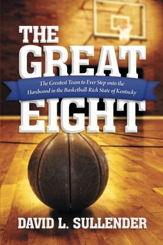 The Great Eight: The Greatest Team to Ever Step onto the Hardwood in the Basketball-Rich State of Kentucky by David L. Sullender (2013-11-18) par David L. Sullender