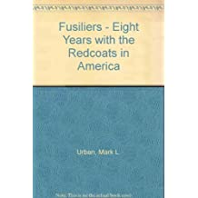 Fusiliers - Eight Years with the Redcoats in America