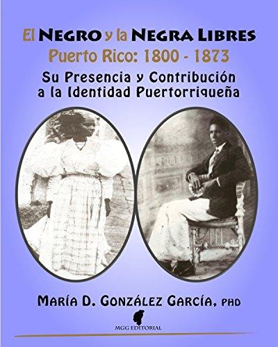 El Negro y la Negra Libres: Puerto Rico 1800-1873: Su Presencia y Contribución a la Identidad Puertorriqueña por María D. González-García PHD
