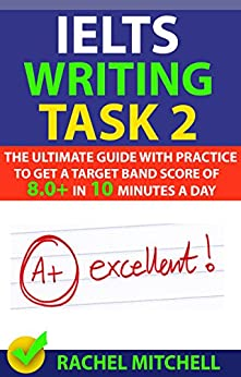 IELTS Writing Task 2: The Ultimate Guide with Practice to Get a Target Band Score of 8.0+ In 10 Minutes a Day (English Edition) de [MITCHELL, RACHEL]
