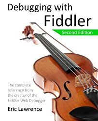 Debugging with Fiddler: The complete reference from the creator of the Fiddler Web Debugger by Eric Lawrence (2015-05-12)