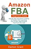 Amazon FBA Beginners Guide: Step By Step Instructions to Selling On Amazon And Launching Your Private Label Products That Turns Into Cash