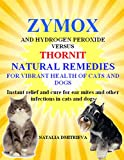 Zymox and Hydrogen Peroxide versus Thornit Natural Remedies for Vibrant Health of Cats and Dogs.: Instant relief and cure for ear mites and other infections in cats and dogs