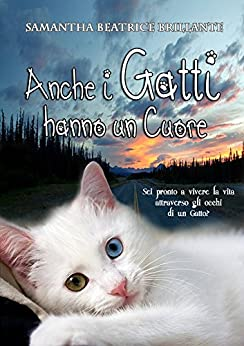 Anche i Gatti hanno un Cuore ♡: Sei pronto a vivere la vita attraverso gli occhi di un Gatto? di [Brillante, Samantha Beatrice]