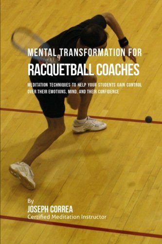 Mental Transformation for Racquetball Coaches: Meditation Techniques to Help your Students Gain Control over Their Emotions, Mind, and Their Confidence por Joseph Correa