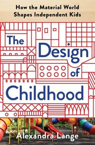 The Design of Childhood: How the Material World Shapes Independent Kids por Alexandra Lange