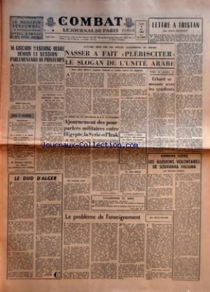 COMBAT [No 5866] du 06/05/1963 - M GISCARD D'ESTAING OUVRE DEMAIN LA SESSION PARLEMENTAIRE DE PRINTEMPS - AGRICULTURE - LE DROIT VA AVOIR SES COLLEGES UNIVERSITAIRES - TRIBUNES LIBRES SUR L'ELECTION DE M DEBRE - M MESSMER DEMENT SON DEPART DU MINISTERE DES ARMEES - LES ELECTIONS D'HIER PAR J-C V - LE DUO D'ALGER - ACCLAME HIER PAR LES FOULES ALGERIENNES EN DELIRE - NASSER A FAIT PLEBISCITER LE SLOGAN DE L'UNITE ARABE - LA CRISE DE LA NOUVELLE RAU S'ACCELERE - AJOURNEMENT DES POUR PARLERS MILITA
