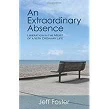 An Extraordinary Absence: Liberation in the Midst of a Very Ordinary Life by Jeff Foster(2009-10-01)