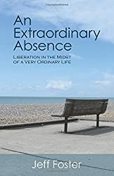 An Extraordinary Absence: Liberation in the Midst of a Very Ordinary Life by Jeff Foster (2009-10-01)