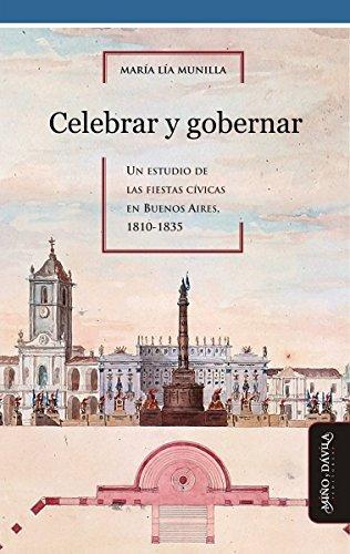 Celebrar y gobernar: Un estudio de las fiestas cívicas en Buenos Aires, 1810-1835 por María Lía Munilla Lacasa