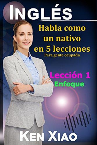 Inglés: Habla como un nativo en 5 lecciones Para gente ocupada,  Lección 1: Enfoque (Habla Inglés como un nativo en 5 lecciones)