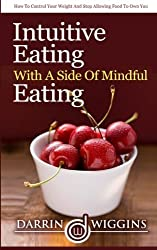 Intuitive Eating With A Side Of Mindful Eating: How To Control Your Weight And Stop Allowing Food To Control You by Darrin Wiggins (2015-03-01)