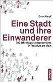 Eine Stadt und ihre Einwanderer: 700 Jahre Migrationsgeschichte in Frankfurt am Main - Ernst Karpf