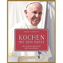Kochen mit dem Papst: Die Lieblingsrezepte von Franziskus