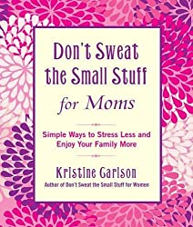Don't Sweat the Small Stuff for Moms: Simple Ways to Stress Less and Enjoy Your Family More (Don't Sweat the Small Stuff (Hyperion)) by Kristine Carlson (2012-04-10)