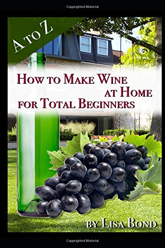 A to Z How to Make Wine at Home for Total Beginners: A practical step by step blueprint for homemade wine. - Obst-bond