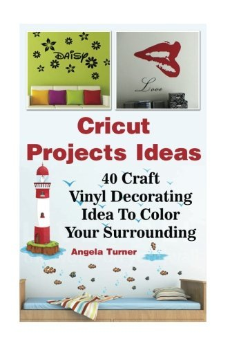 Cricut Projects Ideas 40 Craft Vinyl Decorating Ideas To Color Your Surrounding: (Cricut Decorations Ideas, Use Your Cricut Machine) (cricut design ideas, best decorations ideas) by Angela Turner (2016-08-29)
