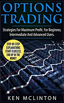Options Trading: Strategies For Maximum Profit. For The Beginner, Intermediate and Advanced Users. (Options Trading Strategies) (Investing, Options Trading, Forex Book 7) (English Edition) di [McLinton, Ken]