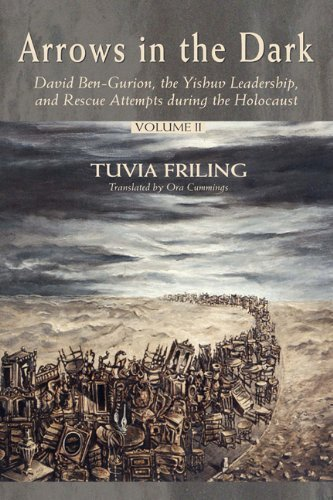 Arrows in the Dark: David Ben-Gurion, the Yishuv Leadership, and Rescue Attempts during the Holocaust 1st edition by Tuvia Friling (2003) Hardcover