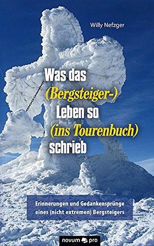 Was das (Bergsteiger-) Leben so (ins Tourenbuch) schrieb: Erinnerungen und Gedankensprünge eines (nicht extremen) Bergsteigers