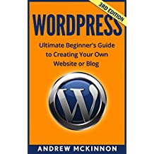 WordPress: Ultimate Beginner's Guide to Creating Your Own Website or Blog (Wordpress, Wordpress For Beginners, Wordpress Course, Wordpress Books) (English Edition)