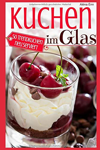 Kuchen im Glas: Das Rezeptbuch - 50 Trendkuchen neu serviert (Backen - die besten Rezepte, Band 2)