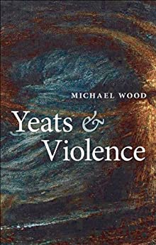 Yeats and Violence (Clarendon Lectures in English) by [Wood, Michael]