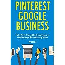 Pinterest Google Business: Start a Pinterest Powered Small Local Business or an Online Google Affiliate Marketing Website (English Edition)