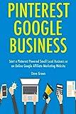 Pinterest Google Business: Start a Pinterest Powered Small Local Business or an Online Google Affiliate Marketing Website