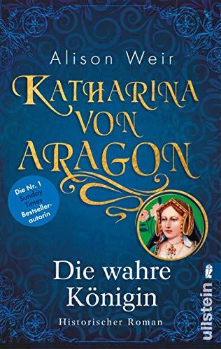Katharina von Aragon: Die wahre Königin (Die Tudor-Königinnen 1) von [Weir, Alison]