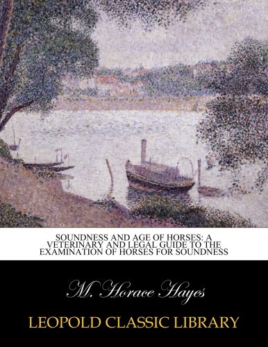 Soundness and age of horses: a veterinary and legal guide to the examination of horses for soundness por M. Horace Hayes