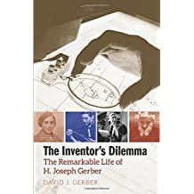 The Inventor`s Dilemma – The Remarkable Life of H. Joseph Gerber