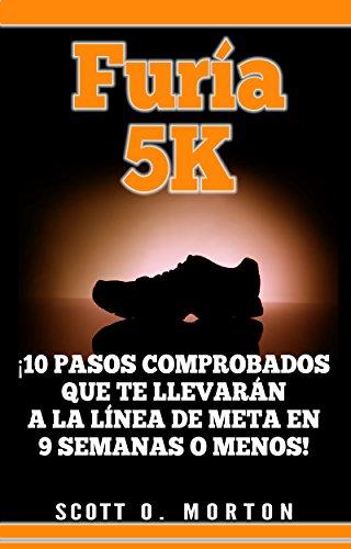 Furia 5K: ¡10 Pasos comprobados que te llevarán a la línea de meta en 9 semanas o menos! (Principiante a Finalizador nº 2) por Scott O. Morton