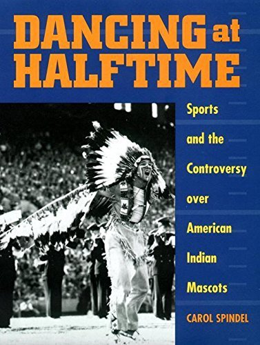 Dancing at Halftime: Sports and the Controversy over American Indian Mascots by Carol Spindel (2000-09-01)