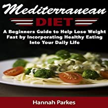 Mediterranean Diet: A Beginners Guide to Help Lose Weight Fast by Incorporating Healthy Eating into Your Daily Life