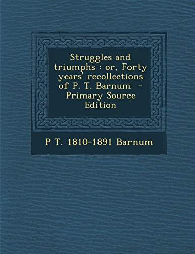 Struggles and Triumphs: Or, Forty Years' Recollections of P. T. Barnum - Primary Source Edition